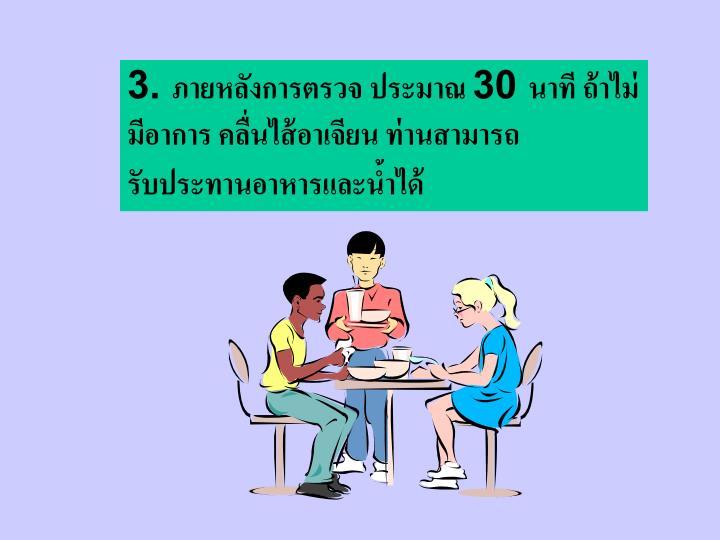 3. ภายหลังการตรวจ ประมาณ 30 นาที ถ้าไม่มีอาการ คลื่นไส้อาเจียน ท่านสามารถรับประทานอาหารและน้ำได้