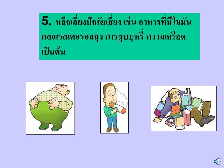5. หลีกเลี่ยงปัจจัยเสี่ยง เช่น อาหารที่มีไขมัน คลอเรสเตอรอลสูง การสูบบุหรี่ ความเครียด เป็นต้น