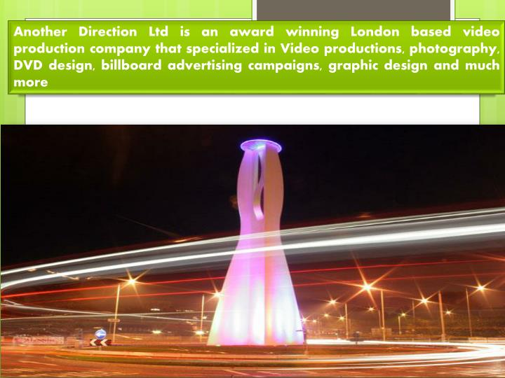 Another Direction Ltd is an award winning London based video production company that specialized in Video productions, photography, DVD design, billboard advertising campaigns, graphic design and much