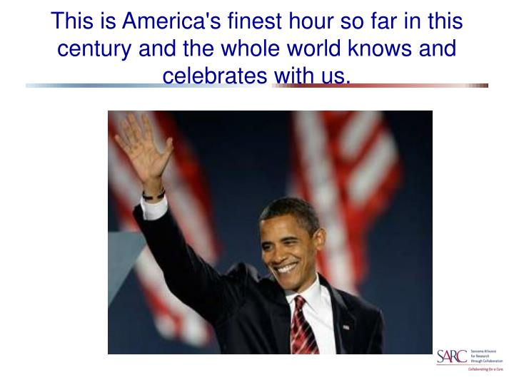 This is America's finest hour so far in this century and the whole world knows and celebrates with u...