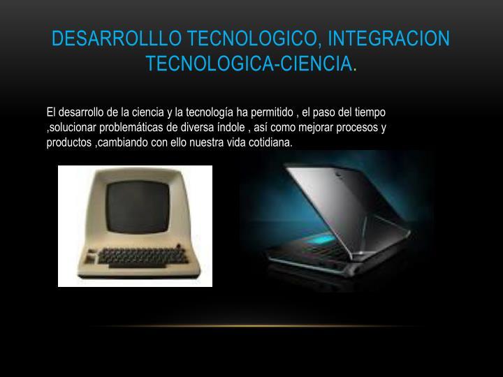 DESARROLLLO TECNOLOGICO, INTEGRACION TECNOLOGICA-CIENCIA