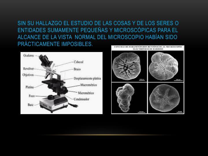 Sin su hallazgo el estudio de las cosas y de los seres o entidades sumamente pequeñas y microscópicas para el alcance de la vista  normal del microscopio habían sido prácticamente imposibles.