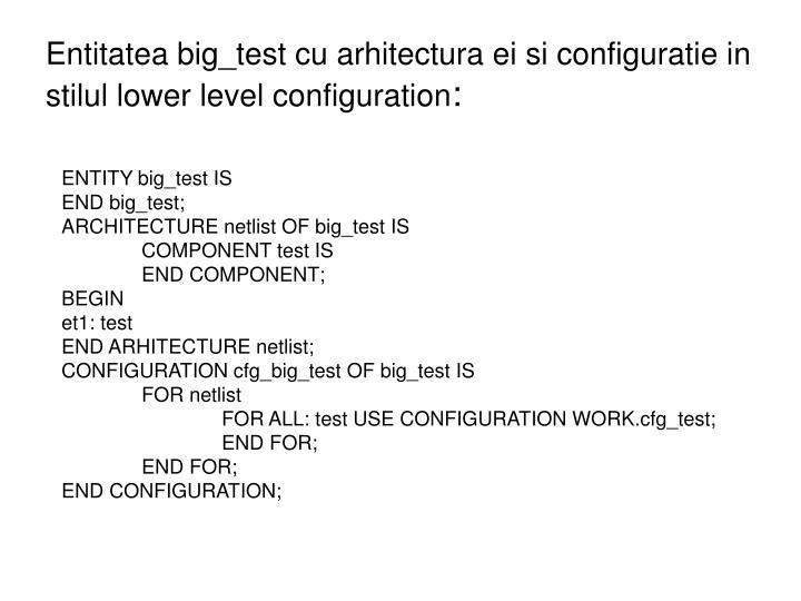 Entitatea big_test cu arhitectura ei si configuratie in stilul lower level configuration