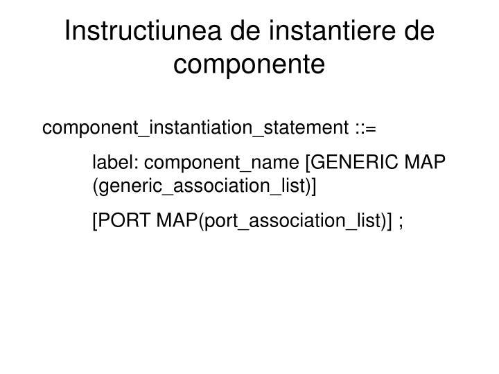 Instructiunea de instantiere de componente