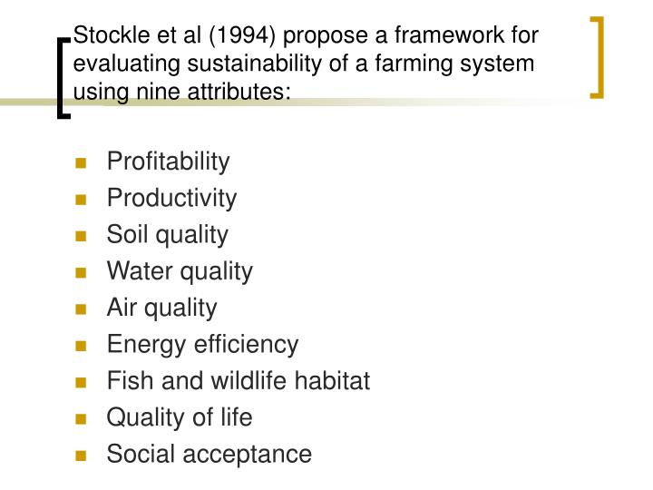 Stockle et al (1994) propose a framework for evaluating sustainability of a farming system using nine attributes: