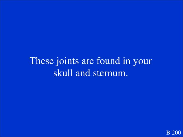 These joints are found in your skull and sternum.