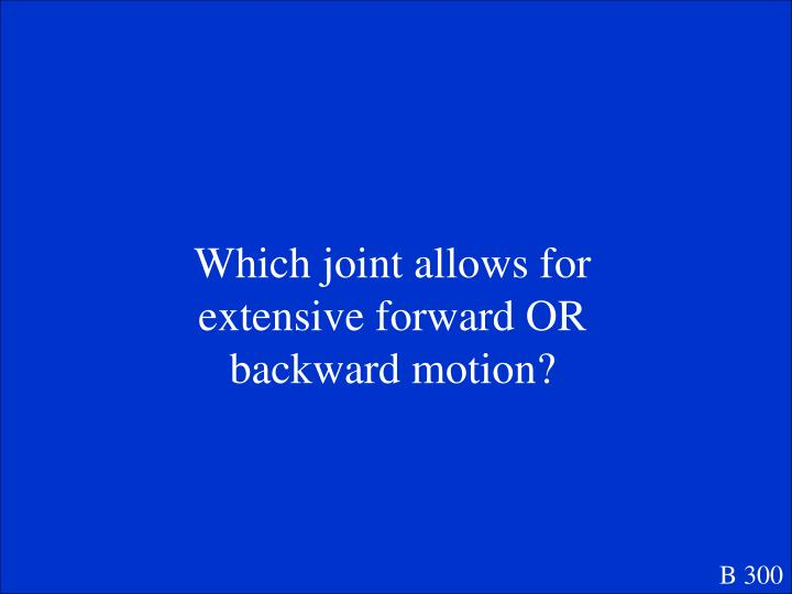 Which joint allows for extensive forward OR backward motion?