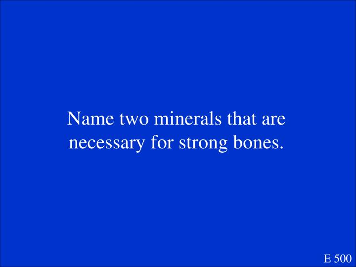 Name two minerals that are necessary for strong bones.