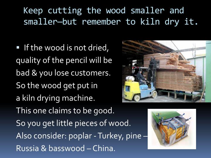 Keep cutting the wood smaller and smaller—but remember to kiln dry it.