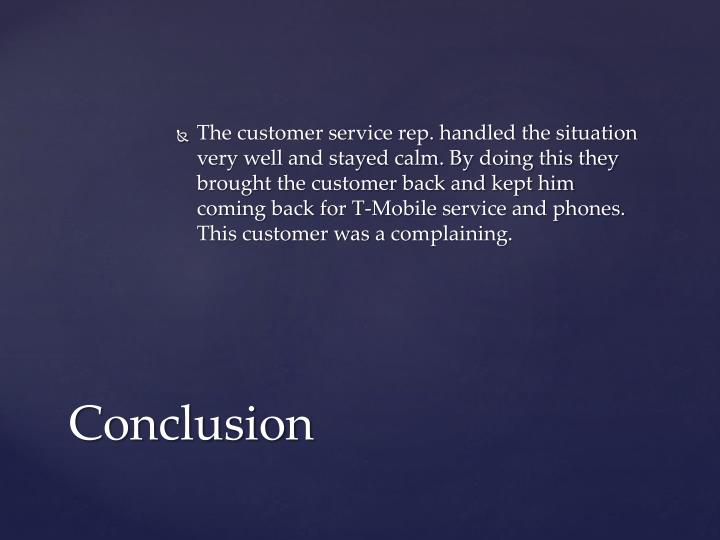 The customer service rep. handled the situation very well and stayed calm. By doing this they brought the customer back and kept him coming back