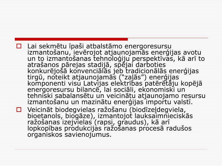 Lai sekmtu pai atbalstmo energoresursu izmantoanu, ievrojot atjaunojams enerijas avotu un to izmantoanas tehnoloiju perspektvas, k ar to atraanos prejas stadij, spjai darboties konkurjo konvencils jeb tradicionls enerijas tirg, noteikt atjaunojams (zas) enerijas komponenti visu Latvijas elektrbas patrtju kopj energoresursu bilanc, lai socili, ekonomiski un tehniski sabalanstu un veicintu atjaunojamo resursu izmantoanu un mazintu enerijas importu valst.