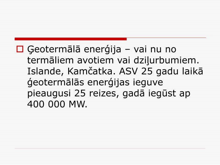 eoterml enerija  vai nu no termliem avotiem vai dziurbumiem. Islande, Kamatka. ASV 25 gadu laik eotermls enerijas ieguve pieaugusi 25 reizes, gad iegst ap 400000 MW.