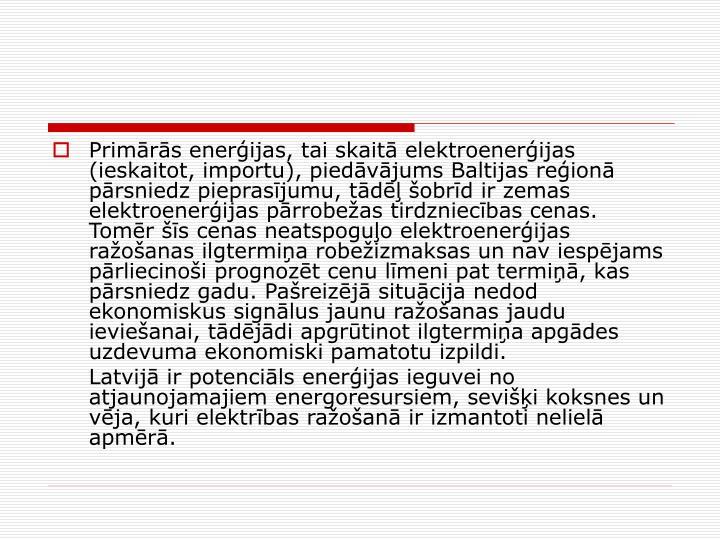 Primrs enerijas, tai skait elektroenerijas (ieskaitot, importu), piedvjums Baltijas reion prsniedz pieprasjumu, td obrd ir zemas elektroenerijas prrobeas tirdzniecbas cenas. Tomr s cenas neatspoguo elektroenerijas raoanas ilgtermia robeizmaksas un nav iespjams prliecinoi prognozt cenu lmeni pat termi, kas prsniedz gadu. Pareizj situcija nedod ekonomiskus signlus jaunu raoanas jaudu ievieanai, tdjdi apgrtinot ilgtermia apgdes uzdevuma ekonomiski pamatotu izpildi.