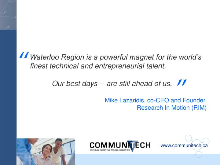 Waterloo Region is a powerful magnet for the world's finest technical and entrepreneurial talent.