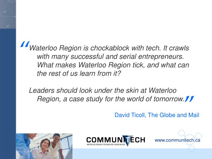 Waterloo Region is chockablock with tech. It crawls with many successful and serial entrepreneurs. What makes Waterloo Region tick, and what can the rest of us learn from it?