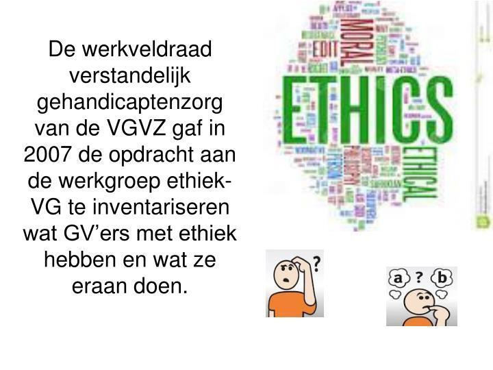 De werkveldraad verstandelijk gehandicaptenzorg van de VGVZ gaf in 2007 de opdracht aan de werkgroep ethiek-VG te inventariseren wat GV'ers met ethiek hebben en wat ze eraan doen.