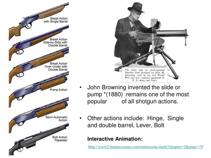 John Browning invented the slide or pump *(1880)  remains one of the most popular of all shotgun actions.