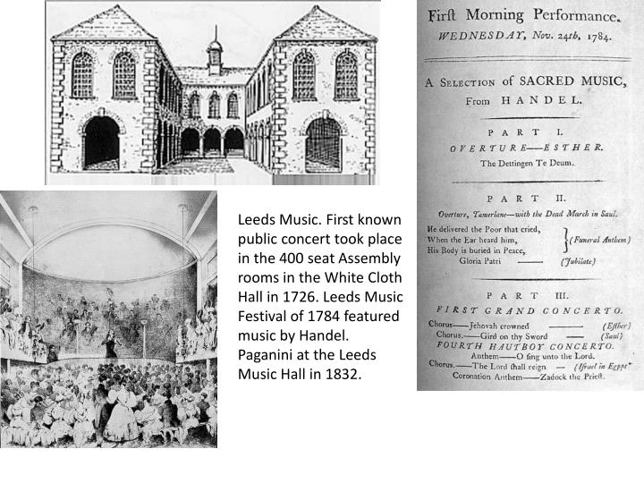 Leeds Music. First known public concert took place in the 400 seat Assembly rooms in the White Cloth Hall in 1726. Leeds Music Festival of 1784 featured music by Handel. Paganini at the Leeds Music Hall in 1832.