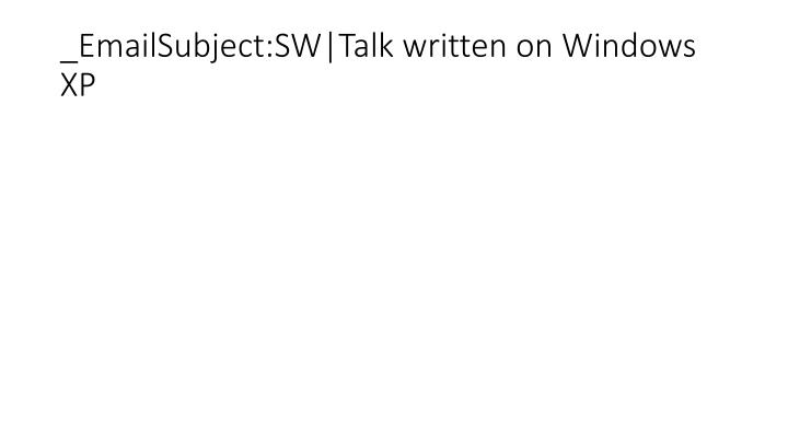 _EmailSubject:SW|Talk written on Windows XP