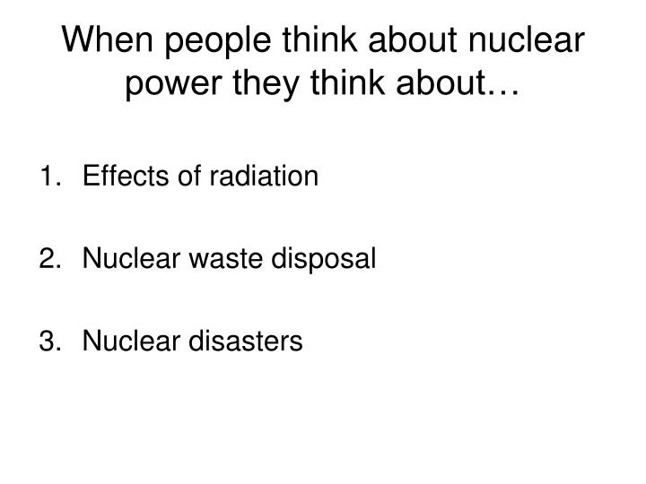 When people think about nuclear power they think about…