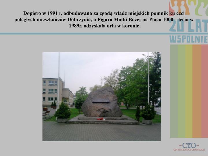 Dopiero w 1991 r. odbudowano za zgodą władz miejskich pomnik ku czci poległych mieszkańców Dobrzynia, a Figura Matki Bożej na Placu 1000 – lecia w 1989r. odzyskała orła w koronie