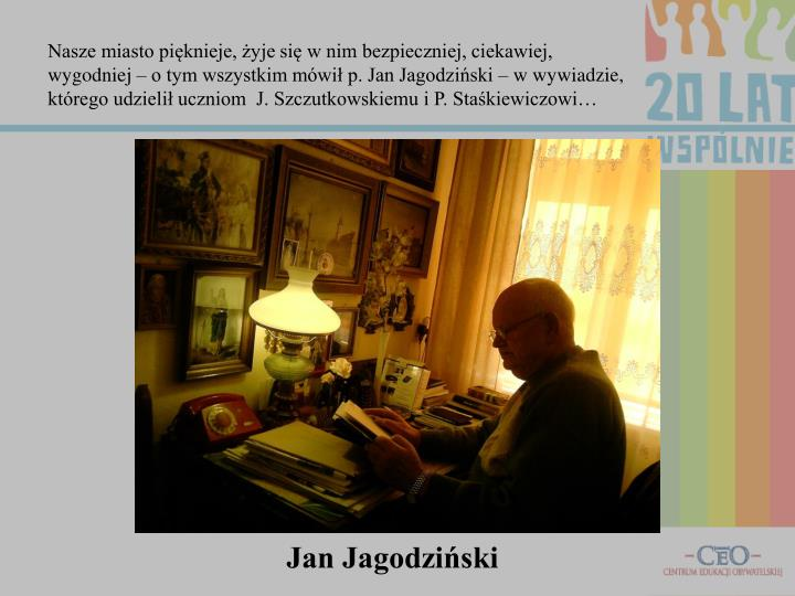 Nasze miasto pięknieje, żyje się w nim bezpieczniej, ciekawiej, wygodniej – o tym wszystkim mówił p. Jan Jagodziński – w wywiadzie, którego udzielił uczniom  J. Szczutkowskiemu i P. Staśkiewiczowi…
