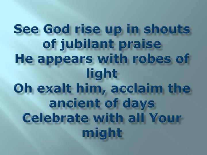See God rise up in shouts of jubilant praise