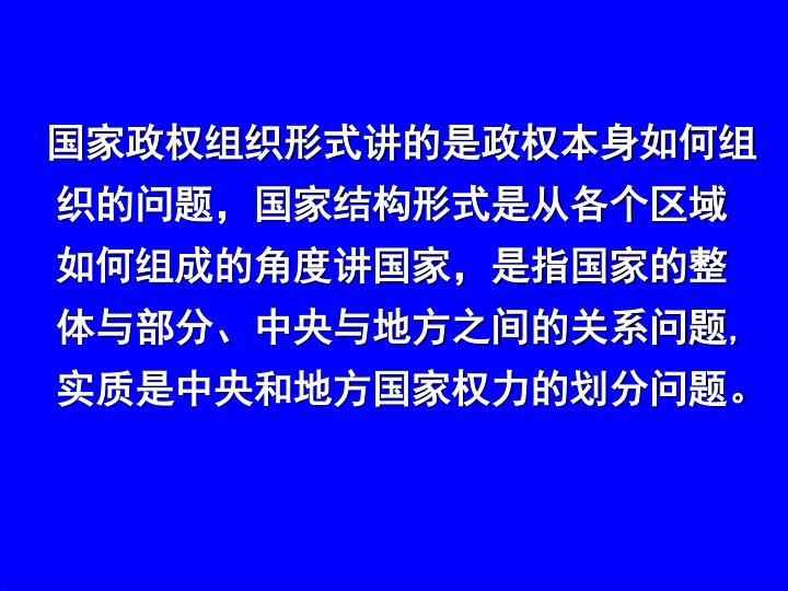 国家政权组织形式讲的是政权本身如何组织的问题,国家结构形式是从各个区域如何组成的角度讲国家,是指国家的整体与部分、中央与地方之间的关系问题