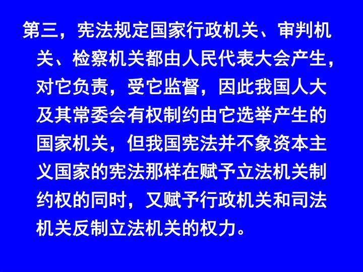 第三,宪法规定国家行政机关、审判机关、检察机关都由人民代表大会产生,对它负责,受它监督,因此我国人大及其常委会有权制约由它选举产生的国家机关,但我国宪法并不象资本主义国家的宪法那样在赋予立法机关制约权的同时,又赋予行政机关和司法机关反制立法机关的权力。