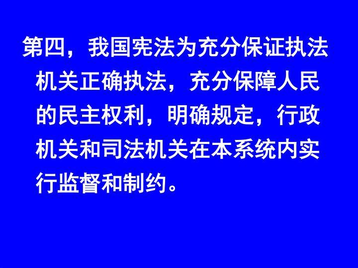 第四,我国宪法为充分保证执法机关正确执法,充分保障人民的民主权利,明确规定,行政机关和司法机关在本系统内实行监督和制约。