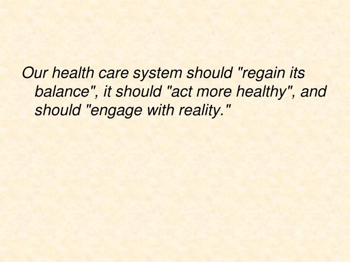 "Our health care system should ""regain its balance"", it should ""act more healthy"", and should ""engage with reality."""