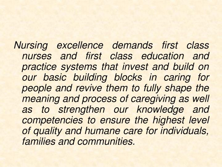 Nursing excellence demands first class nurses and first class education and practice systems that invest and build on our basic building blocks in caring for people and revive them to fully shape the meaning and process of caregiving as well as to strengthen our knowledge and competencies to ensure the highest level of quality and humane care for individuals, families and communities.