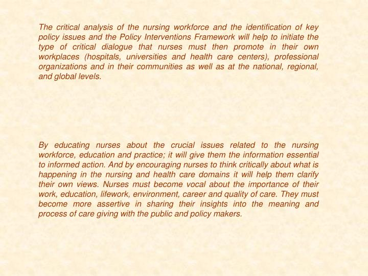 The critical analysis of the nursing workforce and the identification of key policy issues and the Policy Interventions Framework will help to initiate the type of critical dialogue that nurses must then promote in their own workplaces (hospitals, universities and health care centers), professional organizations and in their communities as well as at the national, regional, and global levels.