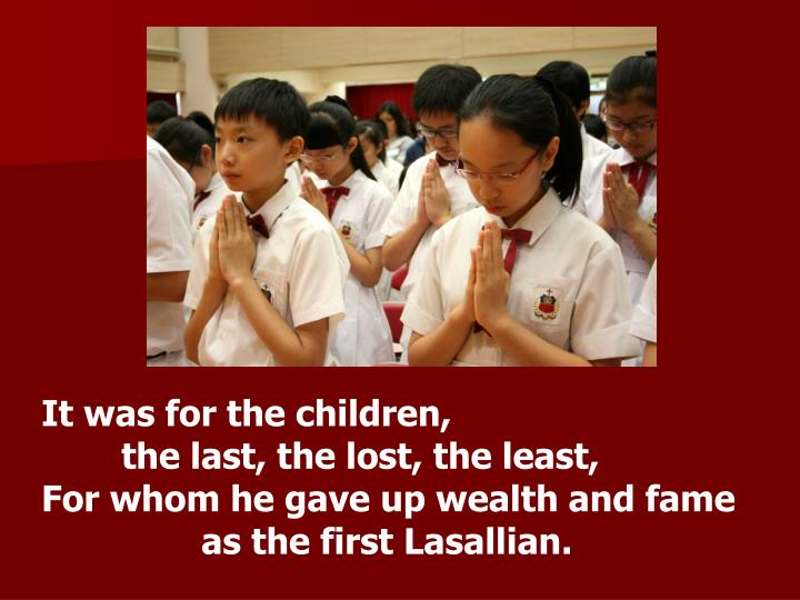 It was for the children,                                          the last, the lost, the least,                                                                                                                         For whom he gave up wealth and fame as the first Lasallian.