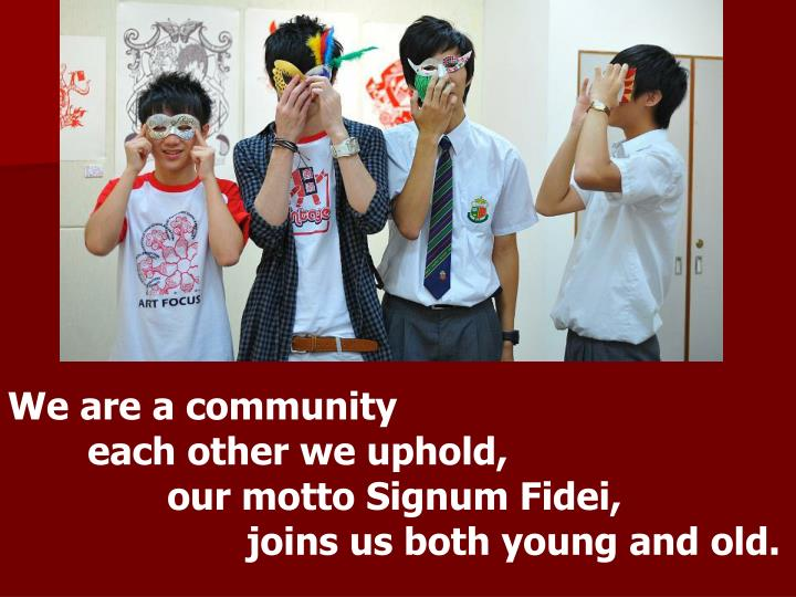 We are a community                 each other we uphold,                                              our motto Signum Fidei,                     joins us both young and old.