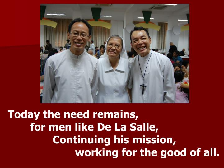 Today the need remains,                      for men like De La Salle,  Continuing his mission,                    working for the good of all.