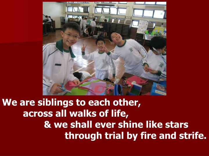 We are siblings to each other,                    across all walks of life,                                       & we shall ever shine like stars                through trial by fire and strife.
