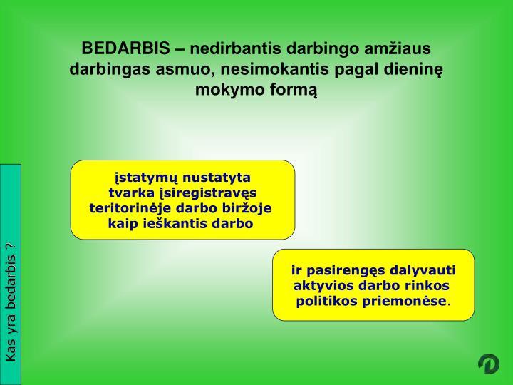 BEDARBIS – nedirbantis darbingo amžiaus darbingas asmuo, nesimokantis pagal dieninę mokymo formą