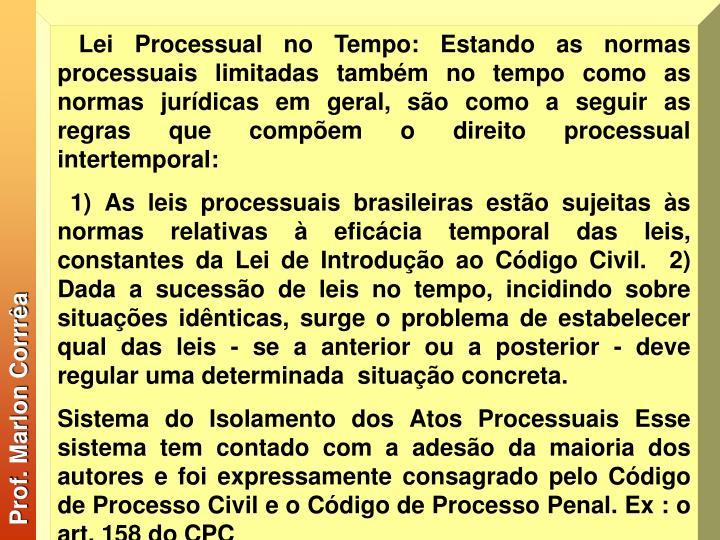 Lei Processual no Tempo: Estando as normas processuais limitadas também no tempo como as normas jurídicas em geral, são como a seguir as regras que compõem o direito processual intertemporal: