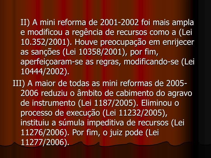 II) A mini reforma de 2001-2002 foi mais ampla e modificou a regência de recursos como a (Lei 10.352/2001). Houve preocupação em enrijecer as sanções (Lei 10358/2001), por fim, aperfeiçoaram-se as regras, modificando-se (Lei 10444/2002).
