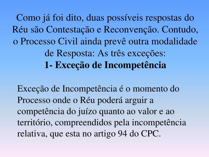 Como já foi dito, duas possíveis respostas do Réu são Contestação e Reconvenção. Contudo, o Processo Civil ainda prevê outra modalidade de Resposta: As três exceções: