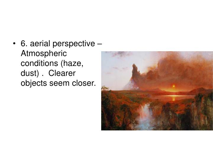 6. aerial perspective – Atmospheric conditions (haze, dust) .  Clearer objects seem closer.