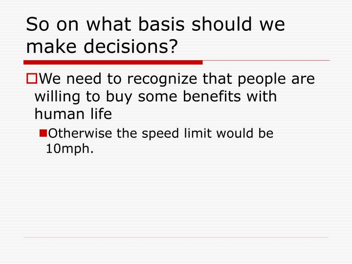 So on what basis should we make decisions?