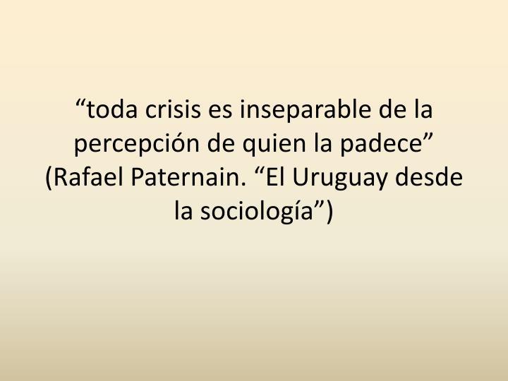 """""""toda crisis es inseparable de la percepción de quien la padece"""" (Rafael Paternain. """"El Uruguay desde la sociología"""")"""