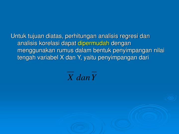 Untuk tujuan diatas, perhitungan analisis regresi dan analisis korelasi dapat