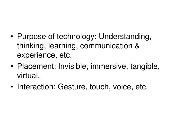 Purpose of technology: Understanding, thinking, learning, communication & experience, etc.