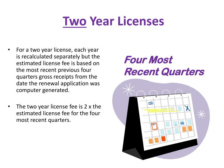 For a two year license, each year is recalculated separately but the estimated license fee is based on the most recent previous four quarters gross receipts from the date the renewal application was computer generated.