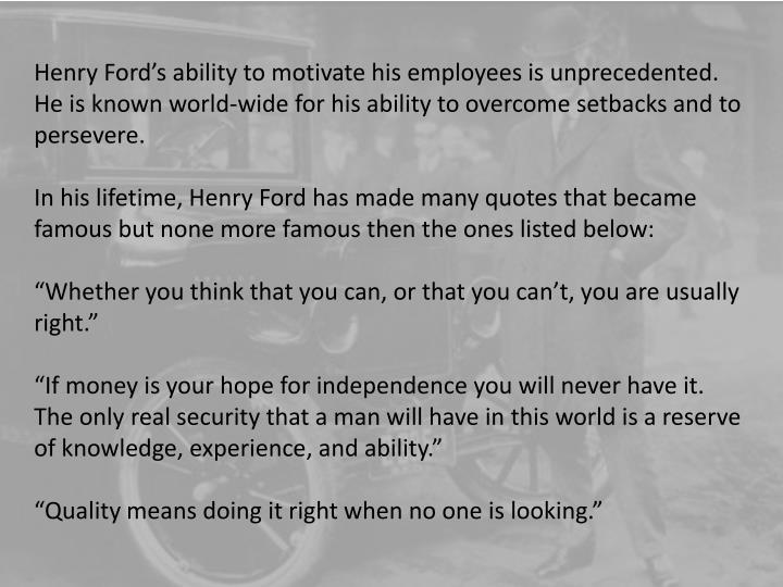 Henry Fords ability to motivate his employees is unprecedented. He is known world-wide for his ability to overcome setbacks and to persevere.