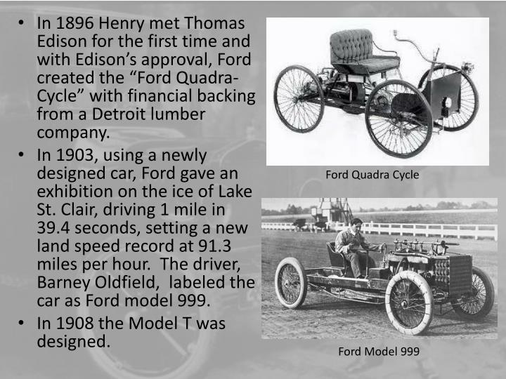 In 1896 Henry met Thomas Edison for the first time and with Edisons approval, Ford created the Ford Quadra-Cycle with financial backing from a Detroit lumber company.