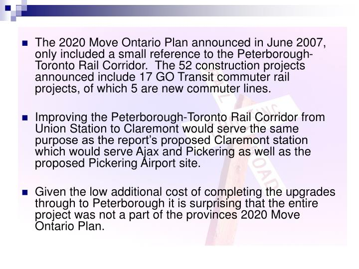 The 2020 Move Ontario Plan announced in June 2007, only included a small reference to the Peterborough-Toronto Rail Corridor.  The 52 construction projects announced include 17 GO Transit commuter rail projects, of which 5 are new commuter lines.